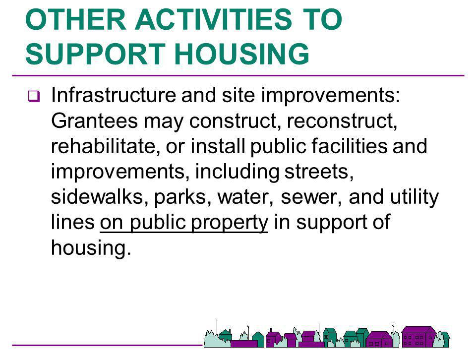 OTHER ACTIVITIES TO SUPPORT HOUSING q Infrastructure and site improvements: Grantees may construct, reconstruct, rehabilitate, or install public facil