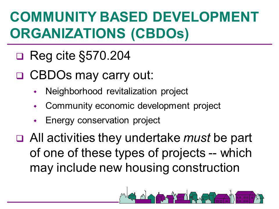 COMMUNITY BASED DEVELOPMENT ORGANIZATIONS (CBDOs) q Reg cite §570.204 q CBDOs may carry out: Neighborhood revitalization project Community economic de