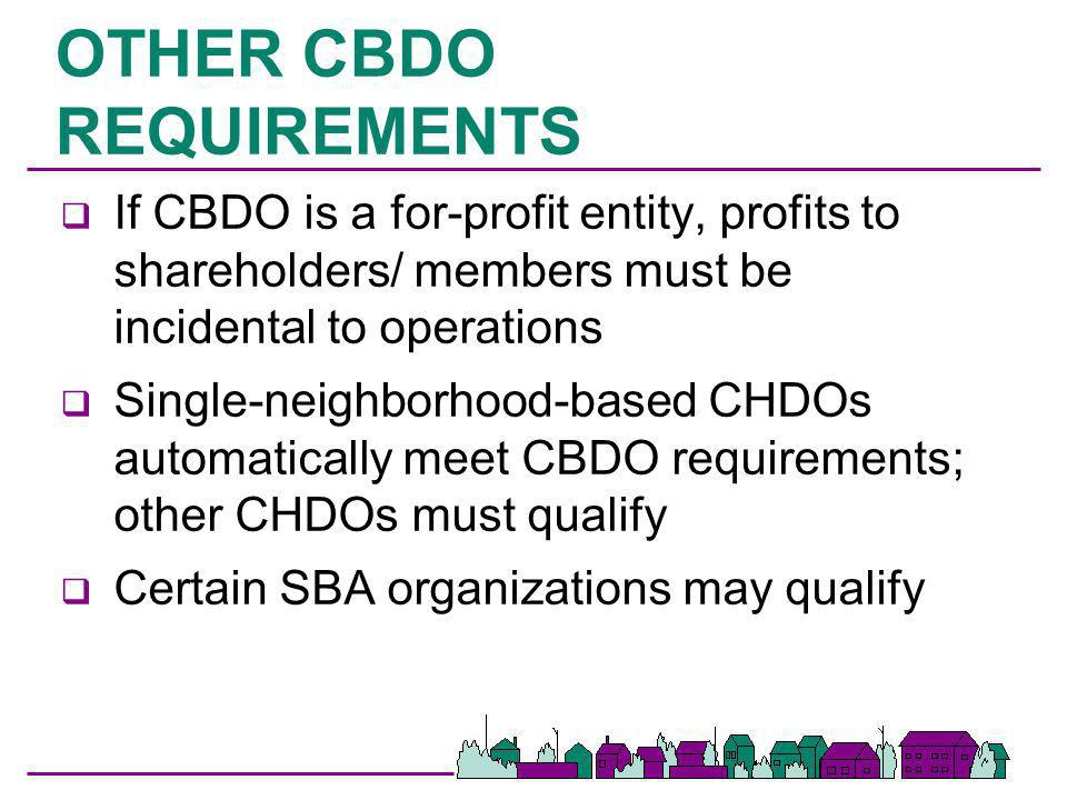 OTHER CBDO REQUIREMENTS q If CBDO is a for-profit entity, profits to shareholders/ members must be incidental to operations q Single-neighborhood-base