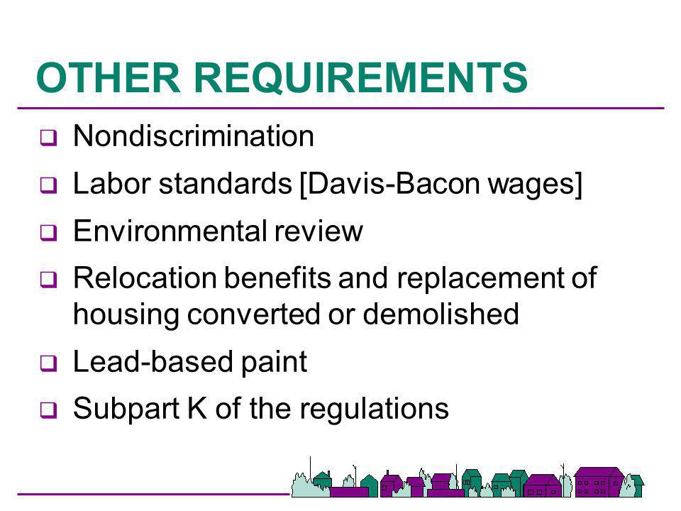 OTHER REQUIREMENTS q Nondiscrimination q Labor standards [Davis-Bacon wages] q Environmental review q Relocation benefits and replacement of housing c