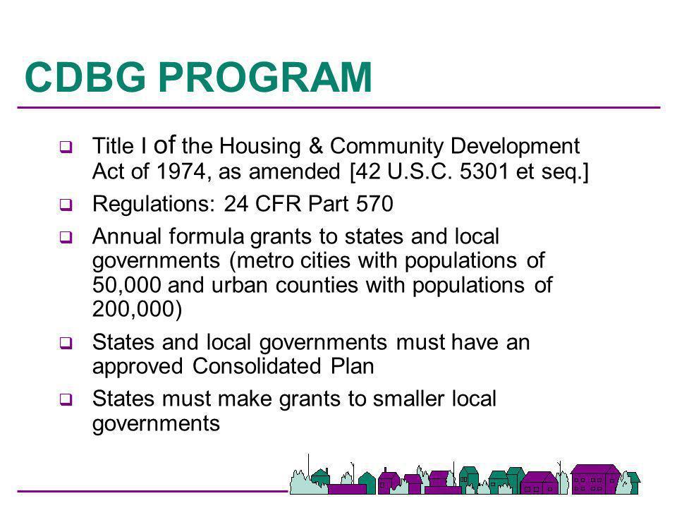 CDBG PROGRAM q Title I of the Housing & Community Development Act of 1974, as amended [42 U.S.C. 5301 et seq.] q Regulations: 24 CFR Part 570 q Annual