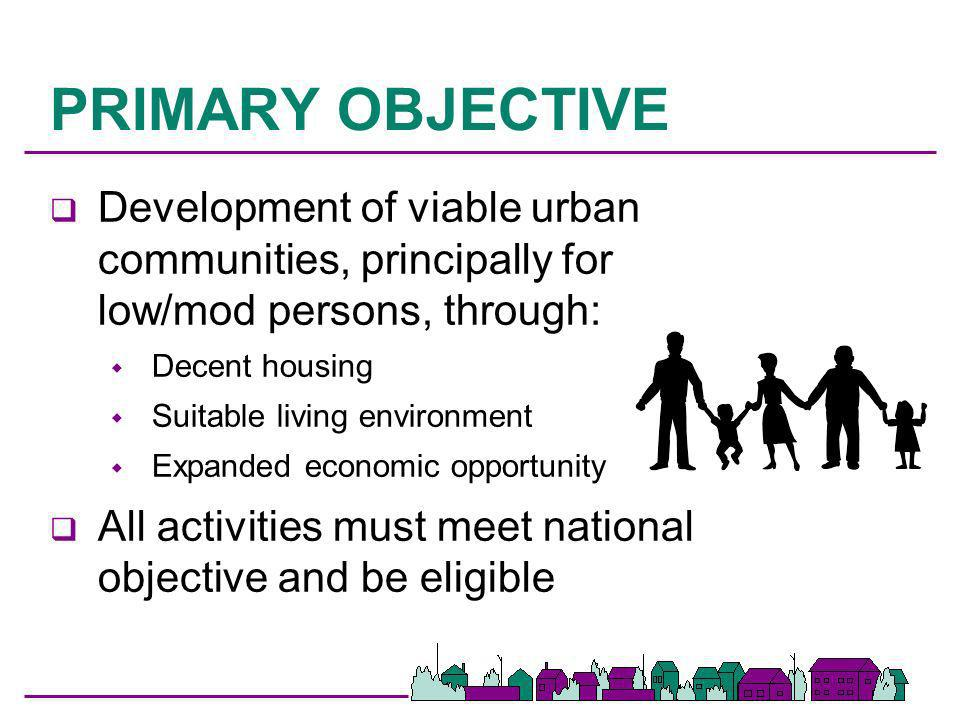 PRIMARY OBJECTIVE q Development of viable urban communities, principally for low/mod persons, through: Decent housing Suitable living environment Expa
