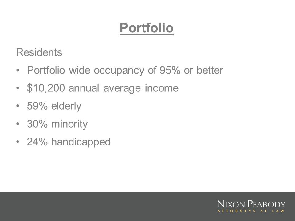 Residents Portfolio wide occupancy of 95% or better $10,200 annual average income 59% elderly 30% minority 24% handicapped