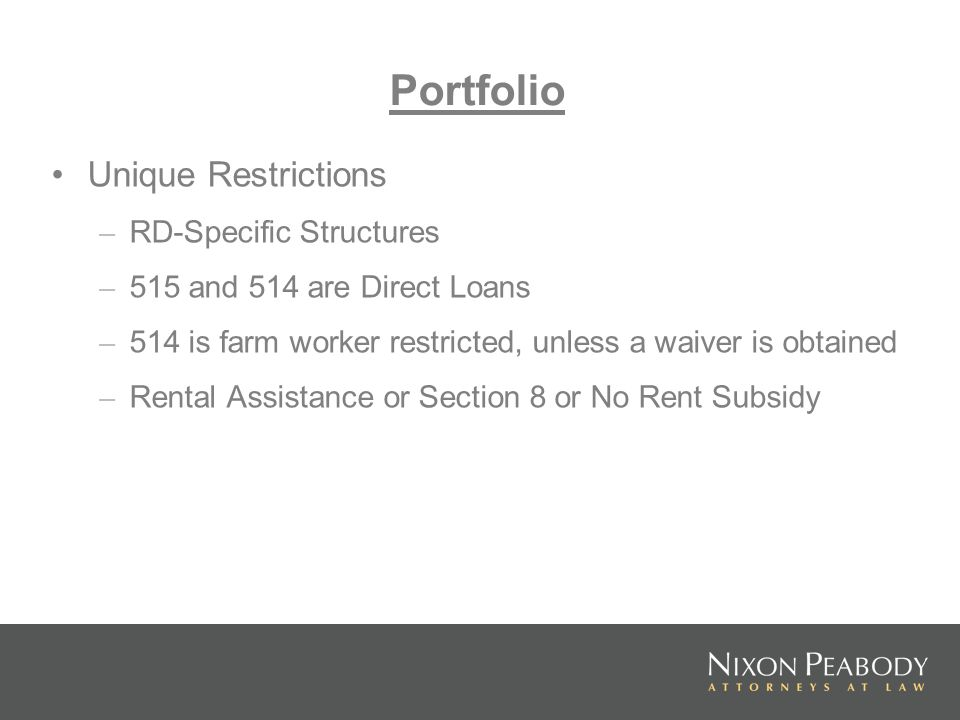 Unique Restrictions – RD-Specific Structures – 515 and 514 are Direct Loans – 514 is farm worker restricted, unless a waiver is obtained – Rental Assistance or Section 8 or No Rent Subsidy Portfolio