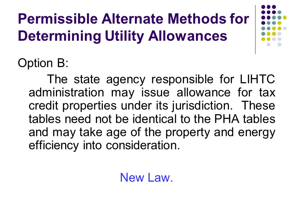 Permissible Alternate Methods for Determining Utility Allowances Option B: The state agency responsible for LIHTC administration may issue allowance for tax credit properties under its jurisdiction.