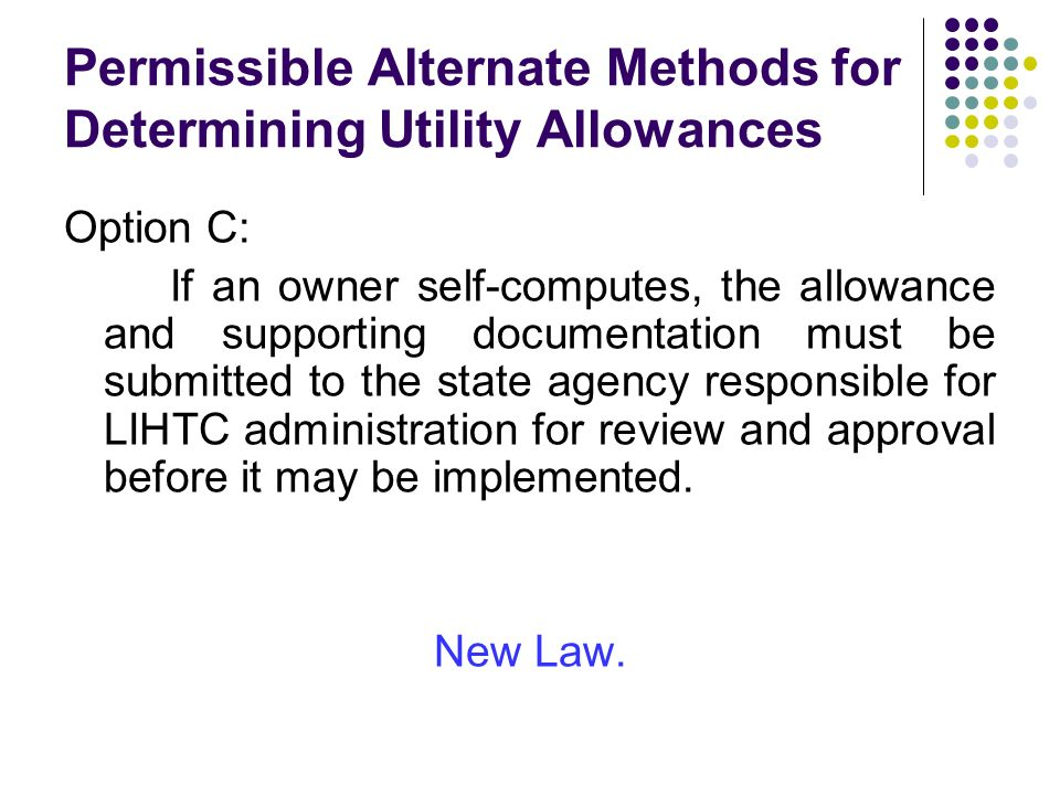 Permissible Alternate Methods for Determining Utility Allowances Option C: If an owner self-computes, the allowance and supporting documentation must be submitted to the state agency responsible for LIHTC administration for review and approval before it may be implemented.