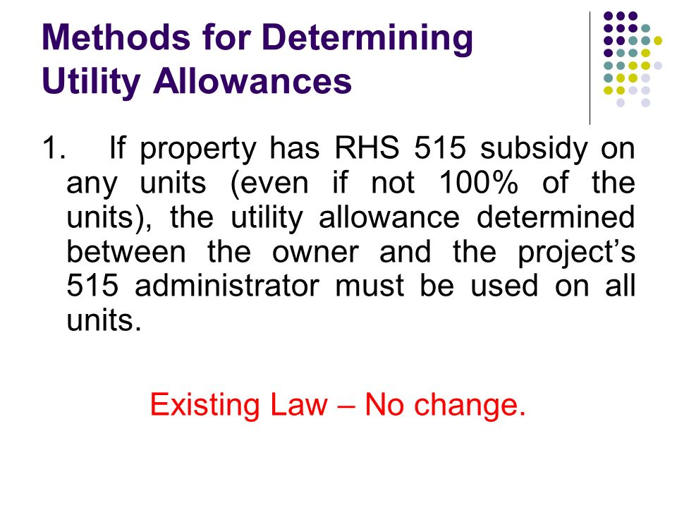 Methods for Determining Utility Allowances 1.If property has RHS 515 subsidy on any units (even if not 100% of the units), the utility allowance determined between the owner and the projects 515 administrator must be used on all units.