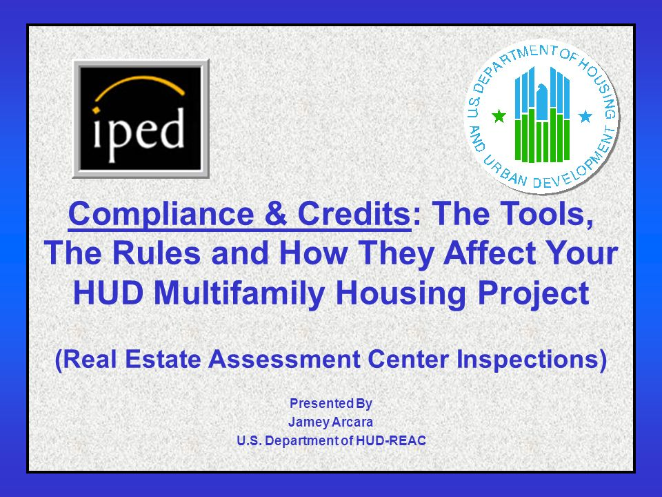 1 Compliance & Credits: The Tools, The Rules and How They Affect Your HUD Multifamily Housing Project (Real Estate Assessment Center Inspections) Presented By Jamey Arcara U.S.