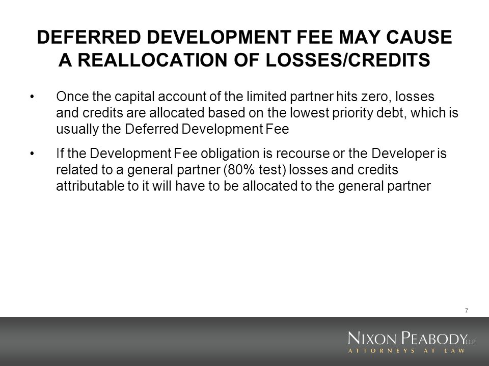 7 DEFERRED DEVELOPMENT FEE MAY CAUSE A REALLOCATION OF LOSSES/CREDITS Once the capital account of the limited partner hits zero, losses and credits ar