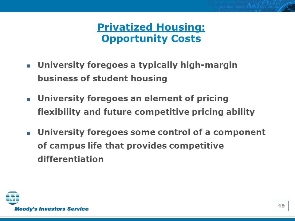19 Privatized Housing: Opportunity Costs University foregoes a typically high-margin business of student housing University foregoes an element of pricing flexibility and future competitive pricing ability University foregoes some control of a component of campus life that provides competitive differentiation