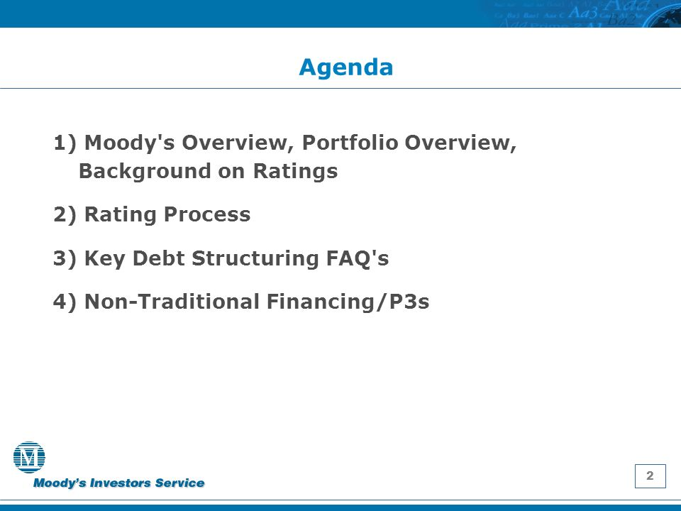 2 Agenda 1) Moody s Overview, Portfolio Overview, Background on Ratings 2) Rating Process 3) Key Debt Structuring FAQ s 4) Non-Traditional Financing/P3s