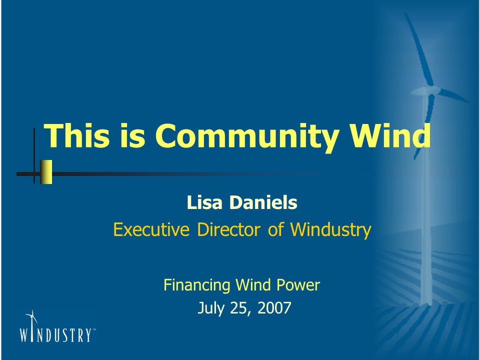 This is Community Wind Lisa Daniels Executive Director of Windustry Financing Wind Power July 25, 2007