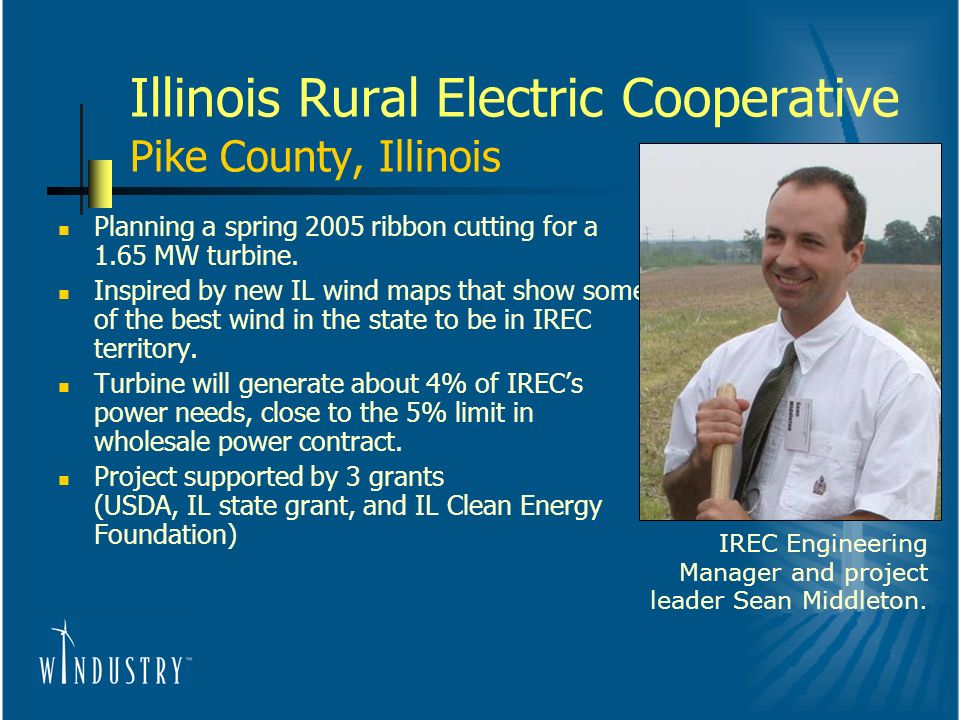 Illinois Rural Electric Cooperative Pike County, Illinois Planning a spring 2005 ribbon cutting for a 1.65 MW turbine.