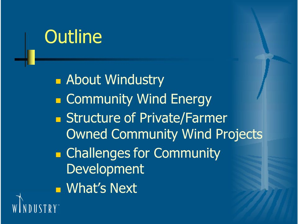 Outline About Windustry Community Wind Energy Structure of Private/Farmer Owned Community Wind Projects Challenges for Community Development Whats Next