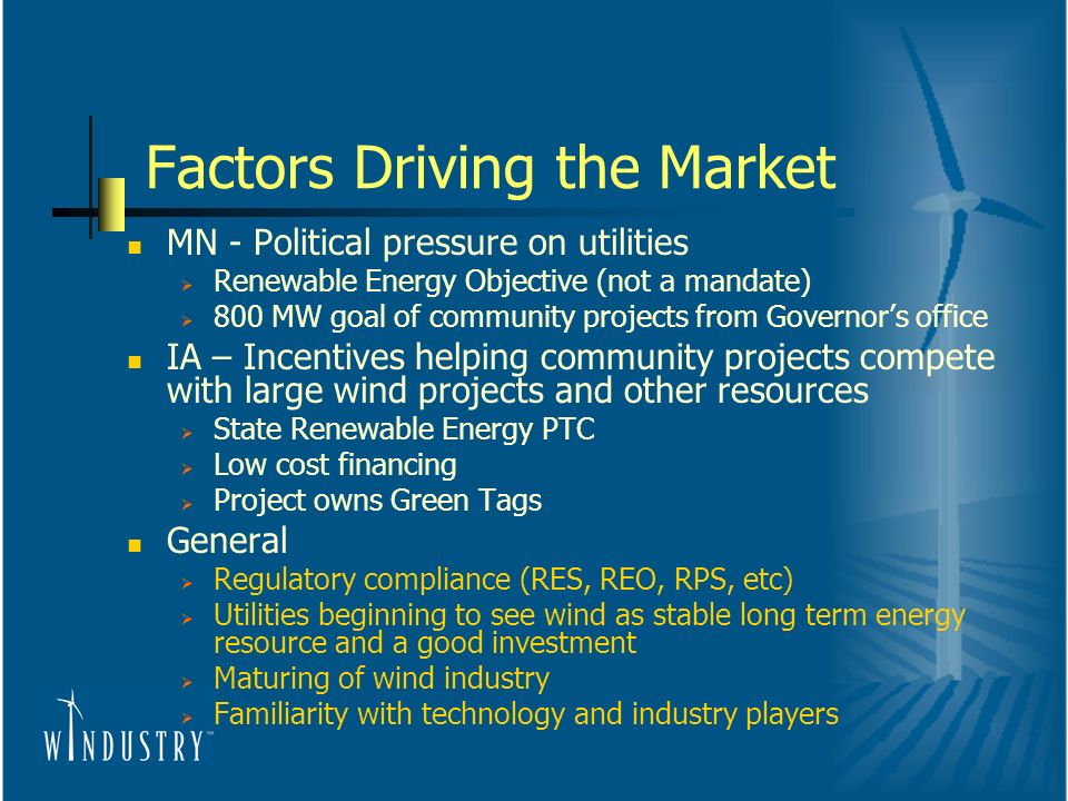 Factors Driving the Market MN - Political pressure on utilities Renewable Energy Objective (not a mandate) 800 MW goal of community projects from Governors office IA – Incentives helping community projects compete with large wind projects and other resources State Renewable Energy PTC Low cost financing Project owns Green Tags General Regulatory compliance (RES, REO, RPS, etc) Utilities beginning to see wind as stable long term energy resource and a good investment Maturing of wind industry Familiarity with technology and industry players