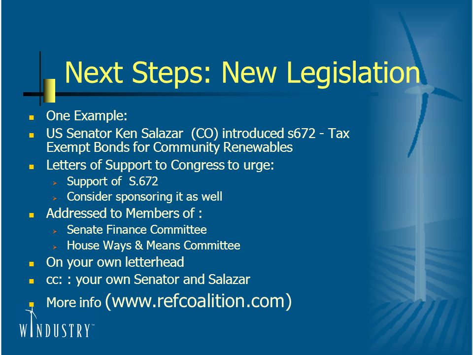 Next Steps: New Legislation One Example: US Senator Ken Salazar (CO) introduced s672 - Tax Exempt Bonds for Community Renewables Letters of Support to Congress to urge: Support of S.672 Consider sponsoring it as well Addressed to Members of : Senate Finance Committee House Ways & Means Committee On your own letterhead cc: : your own Senator and Salazar More info (www.refcoalition.com)