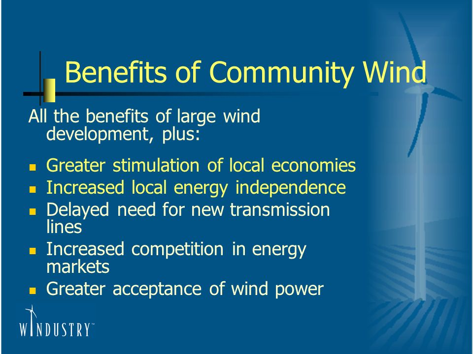 Benefits of Community Wind All the benefits of large wind development, plus: Greater stimulation of local economies Increased local energy independence Delayed need for new transmission lines Increased competition in energy markets Greater acceptance of wind power