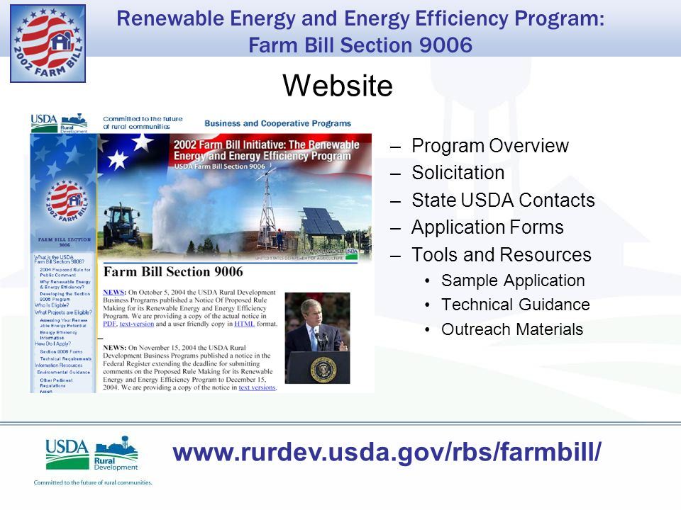 Renewable Energy and Energy Efficiency Program: Farm Bill Section 9006 Website –Program Overview –Solicitation –State USDA Contacts –Application Forms –Tools and Resources Sample Application Technical Guidance Outreach Materials www.rurdev.usda.gov/rbs/farmbill/