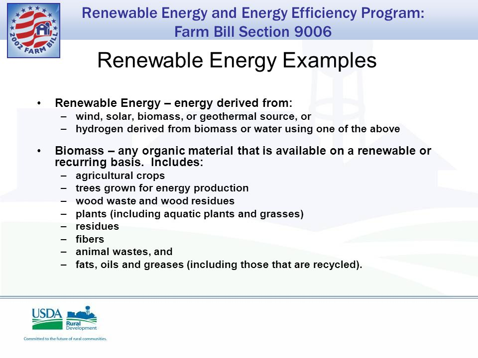 Renewable Energy and Energy Efficiency Program: Farm Bill Section 9006 Renewable Energy Examples Renewable Energy – energy derived from: –wind, solar, biomass, or geothermal source, or –hydrogen derived from biomass or water using one of the above Biomass – any organic material that is available on a renewable or recurring basis.