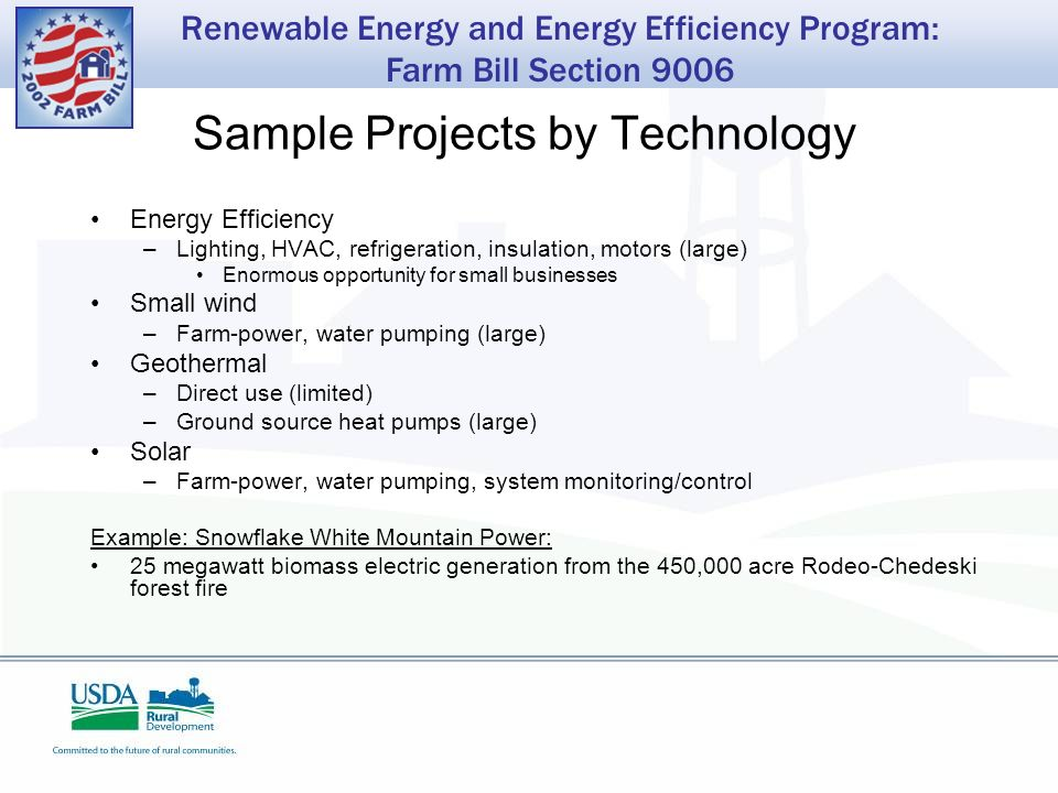 Renewable Energy and Energy Efficiency Program: Farm Bill Section 9006 Sample Projects by Technology Energy Efficiency –Lighting, HVAC, refrigeration, insulation, motors (large) Enormous opportunity for small businesses Small wind –Farm-power, water pumping (large) Geothermal –Direct use (limited) –Ground source heat pumps (large) Solar –Farm-power, water pumping, system monitoring/control Example: Snowflake White Mountain Power: 25 megawatt biomass electric generation from the 450,000 acre Rodeo-Chedeski forest fire