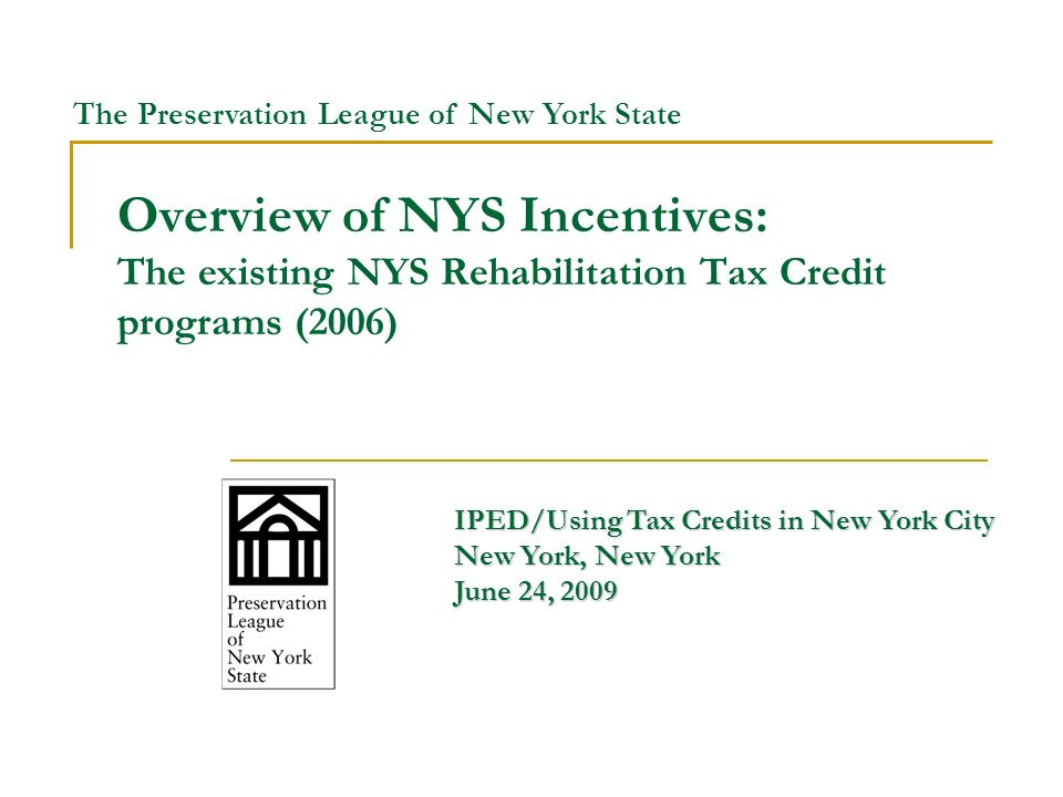 Overview of NYS Incentives: The existing NYS Rehabilitation Tax Credit programs (2006) IPED/Using Tax Credits in New York City New York, New York June 24, 2009 The Preservation League of New York State