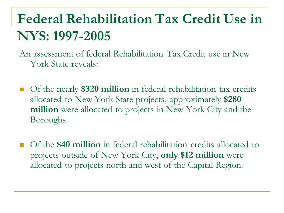 Federal Rehabilitation Tax Credit Use in NYS: 1997-2005 An assessment of federal Rehabilitation Tax Credit use in New York State reveals: Of the nearly $320 million in federal rehabilitation tax credits allocated to New York State projects, approximately $280 million were allocated to projects in New York City and the Boroughs.