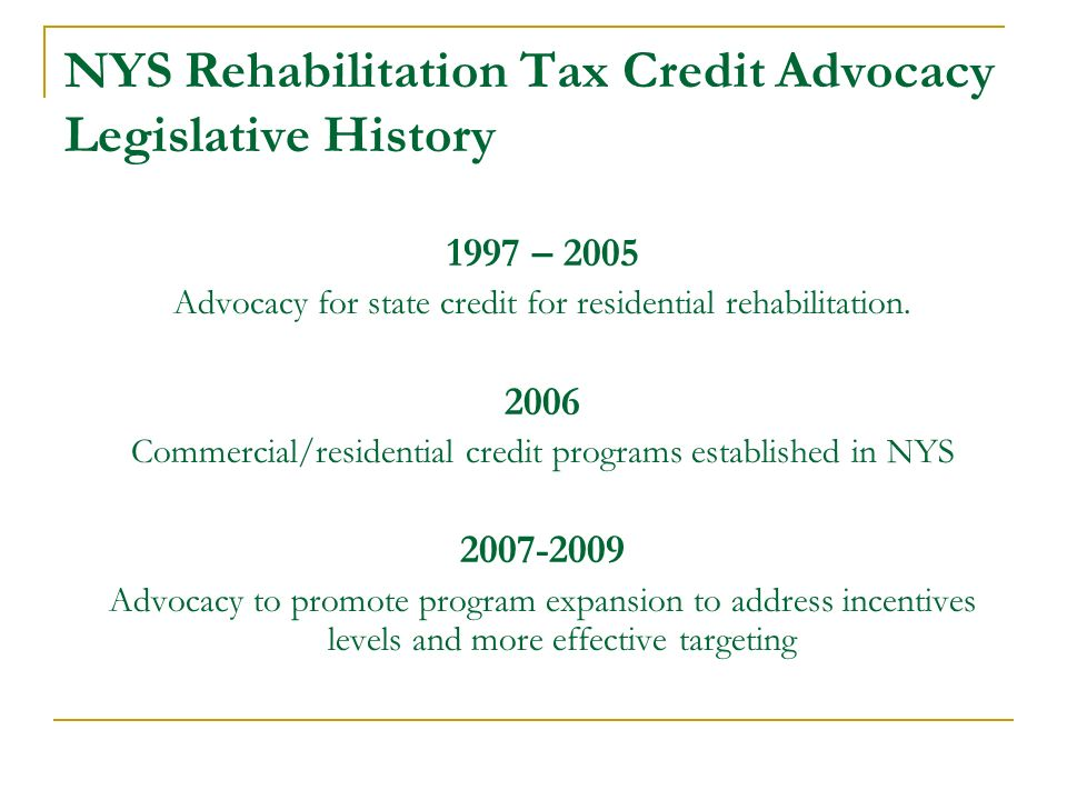 NYS Rehabilitation Tax Credit Advocacy Legislative History 1997 – 2005 Advocacy for state credit for residential rehabilitation. 2006 Commercial/resid