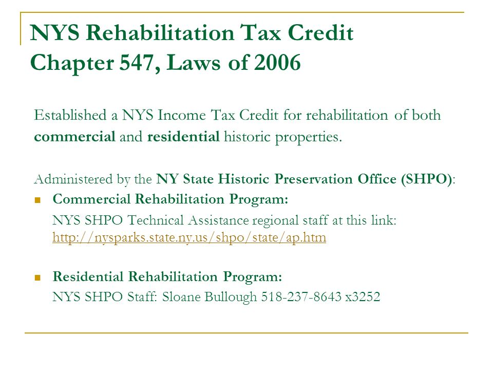 NYS Rehabilitation Tax Credit Chapter 547, Laws of 2006 Established a NYS Income Tax Credit for rehabilitation of both commercial and residential hist