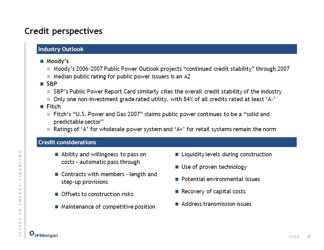 I P E DI P E D Credit perspectives Moodys Moodys 2006-2007 Public Power Outlook projects continued credit stability through 2007 Median public rating for public power issuers is an A2 S&P S&Ps Public Power Report Card similarly cites the overall credit stability of the industry Only one non-investment grade rated utility, with 84% of all credits rated at least A- Fitch Fitchs U.S.