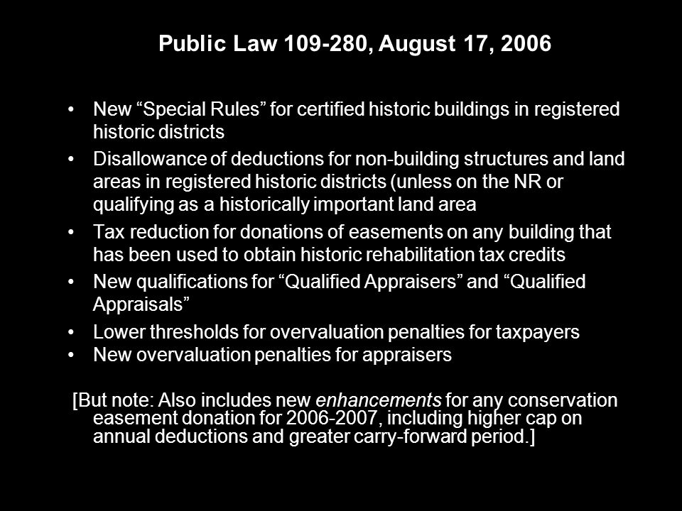 New Special Rules for certified historic buildings in registered historic districts Disallowance of deductions for non-building structures and land areas in registered historic districts (unless on the NR or qualifying as a historically important land area Tax reduction for donations of easements on any building that has been used to obtain historic rehabilitation tax credits New qualifications for Qualified Appraisers and Qualified Appraisals Lower thresholds for overvaluation penalties for taxpayers New overvaluation penalties for appraisers [But note: Also includes new enhancements for any conservation easement donation for 2006-2007, including higher cap on annual deductions and greater carry-forward period.] Public Law 109-280, August 17, 2006