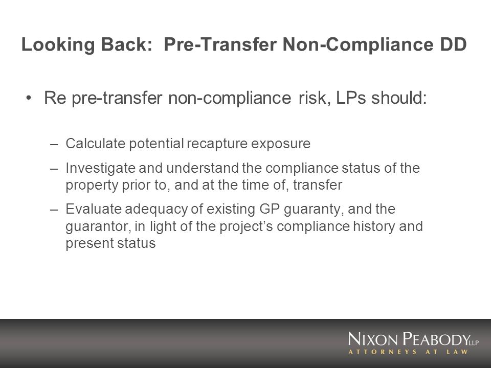 Looking Back: Pre-Transfer Non-Compliance DD Re pre-transfer non-compliance risk, LPs should: –Calculate potential recapture exposure –Investigate and understand the compliance status of the property prior to, and at the time of, transfer –Evaluate adequacy of existing GP guaranty, and the guarantor, in light of the projects compliance history and present status