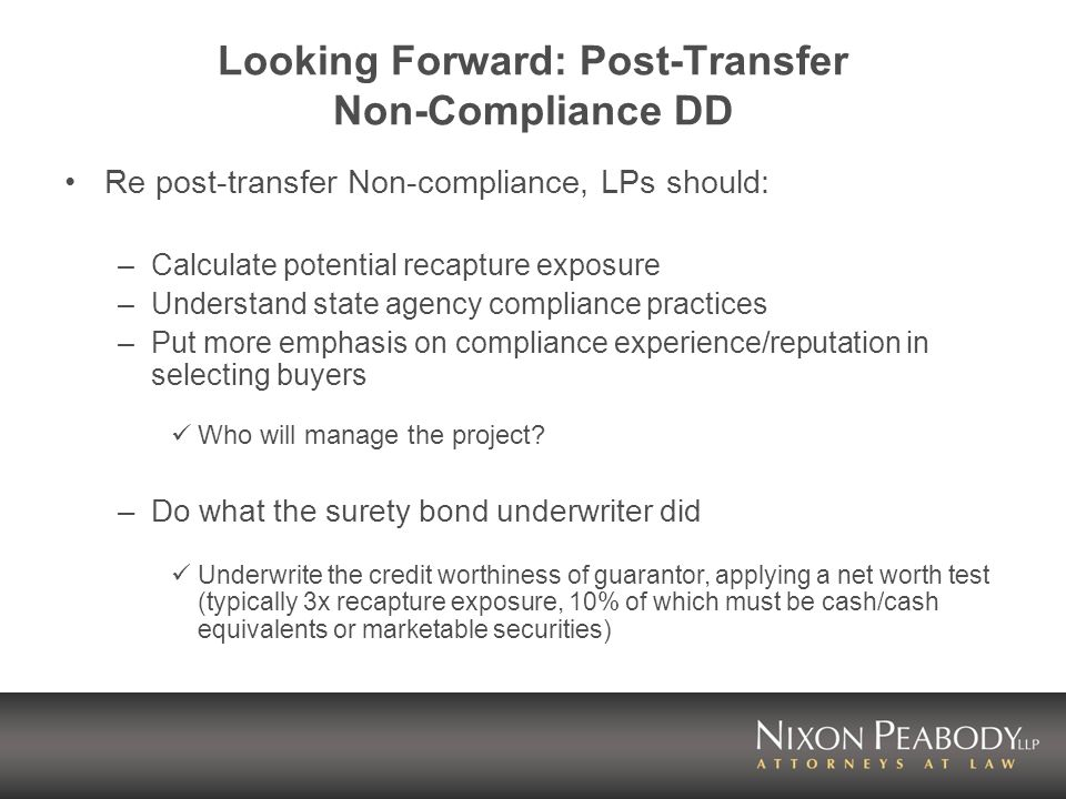 Looking Forward: Post-Transfer Non-Compliance DD Re post-transfer Non-compliance, LPs should: –Calculate potential recapture exposure –Understand state agency compliance practices –Put more emphasis on compliance experience/reputation in selecting buyers Who will manage the project.