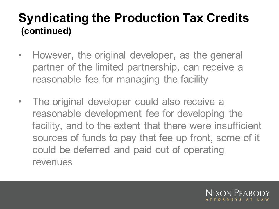 However, the original developer, as the general partner of the limited partnership, can receive a reasonable fee for managing the facility The original developer could also receive a reasonable development fee for developing the facility, and to the extent that there were insufficient sources of funds to pay that fee up front, some of it could be deferred and paid out of operating revenues Syndicating the Production Tax Credits (continued)