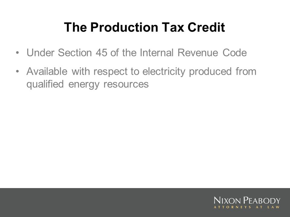 The Production Tax Credit Under Section 45 of the Internal Revenue Code Available with respect to electricity produced from qualified energy resources