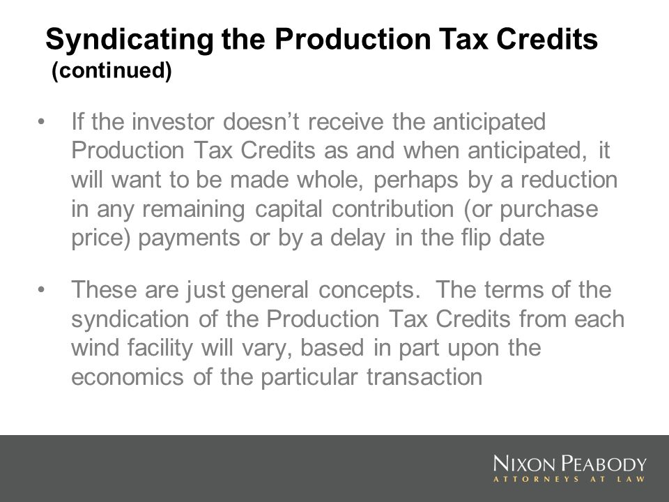 If the investor doesnt receive the anticipated Production Tax Credits as and when anticipated, it will want to be made whole, perhaps by a reduction in any remaining capital contribution (or purchase price) payments or by a delay in the flip date These are just general concepts.
