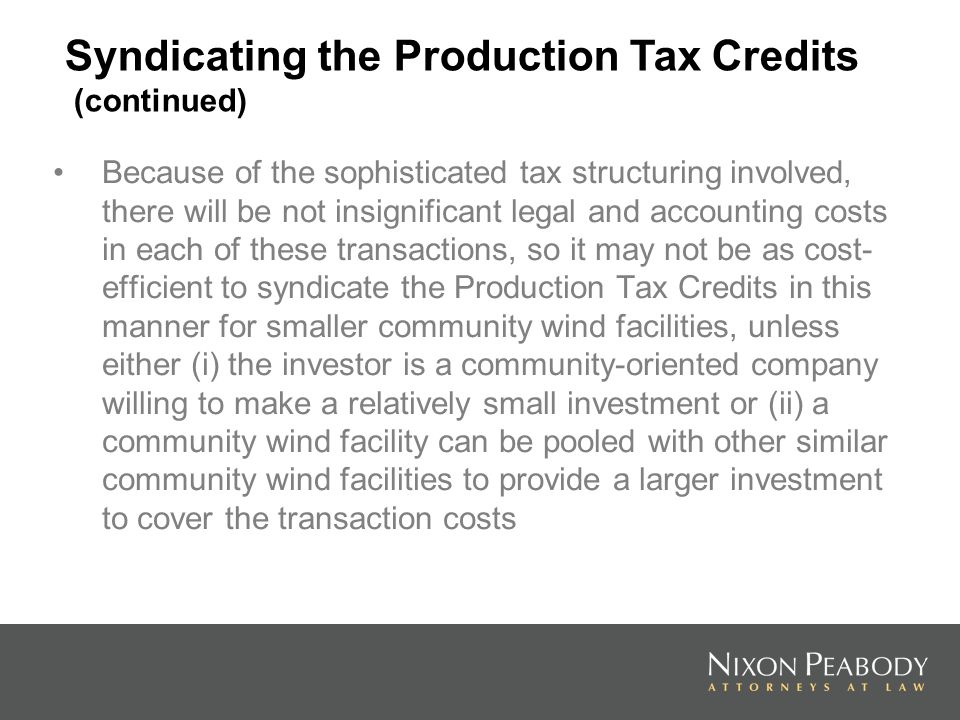 Because of the sophisticated tax structuring involved, there will be not insignificant legal and accounting costs in each of these transactions, so it may not be as cost- efficient to syndicate the Production Tax Credits in this manner for smaller community wind facilities, unless either (i) the investor is a community-oriented company willing to make a relatively small investment or (ii) a community wind facility can be pooled with other similar community wind facilities to provide a larger investment to cover the transaction costs Syndicating the Production Tax Credits (continued)