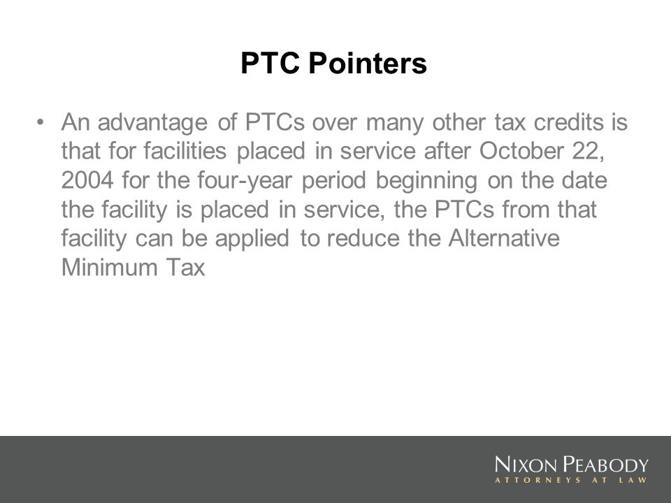 PTC Pointers An advantage of PTCs over many other tax credits is that for facilities placed in service after October 22, 2004 for the four-year period beginning on the date the facility is placed in service, the PTCs from that facility can be applied to reduce the Alternative Minimum Tax
