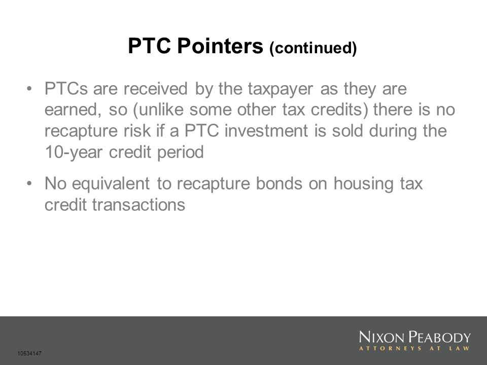 PTC Pointers (continued) PTCs are received by the taxpayer as they are earned, so (unlike some other tax credits) there is no recapture risk if a PTC investment is sold during the 10-year credit period No equivalent to recapture bonds on housing tax credit transactions