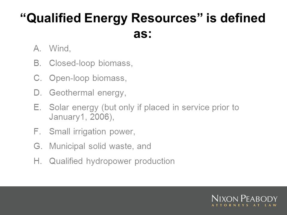 Qualified Energy Resources is defined as: A.Wind, B.Closed-loop biomass, C.Open-loop biomass, D.Geothermal energy, E.Solar energy (but only if placed in service prior to January1, 2006), F.Small irrigation power, G.Municipal solid waste, and H.Qualified hydropower production