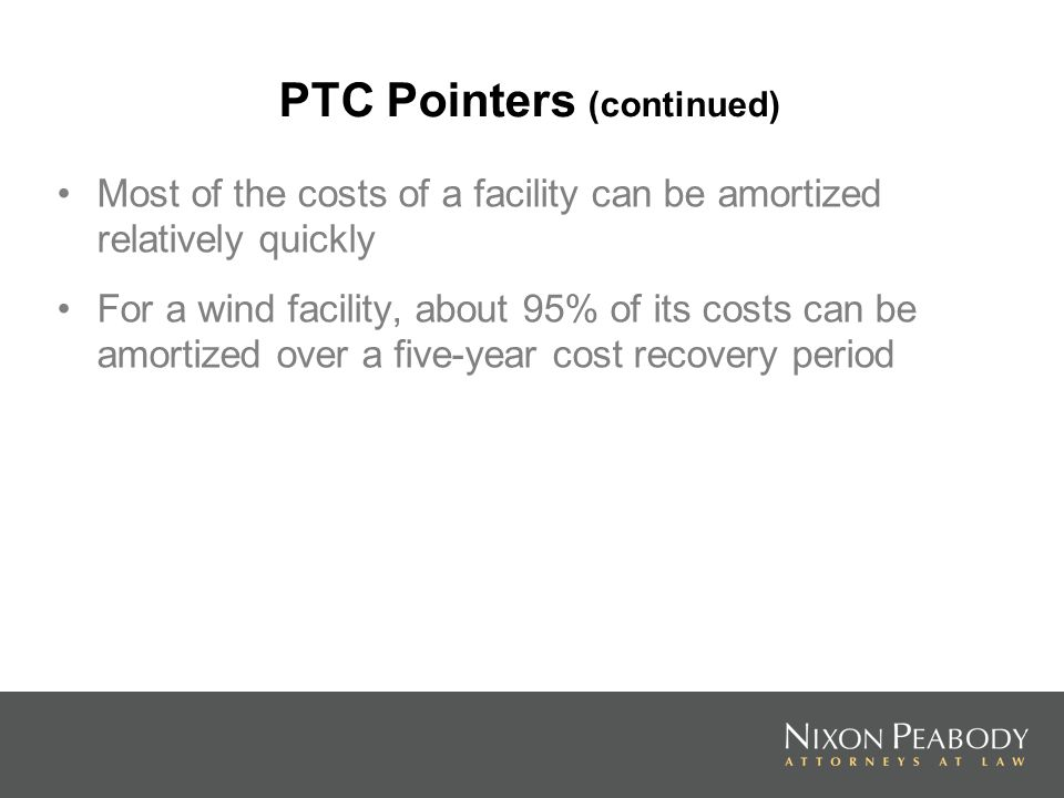 PTC Pointers (continued) Most of the costs of a facility can be amortized relatively quickly For a wind facility, about 95% of its costs can be amortized over a five-year cost recovery period