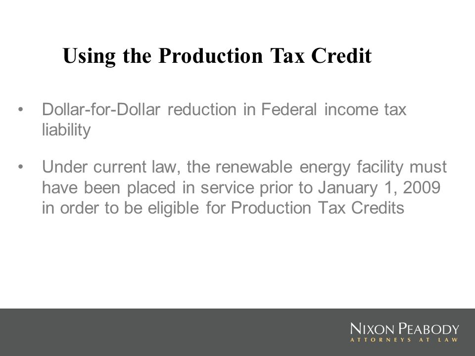 Dollar-for-Dollar reduction in Federal income tax liability Under current law, the renewable energy facility must have been placed in service prior to January 1, 2009 in order to be eligible for Production Tax Credits Using the Production Tax Credit