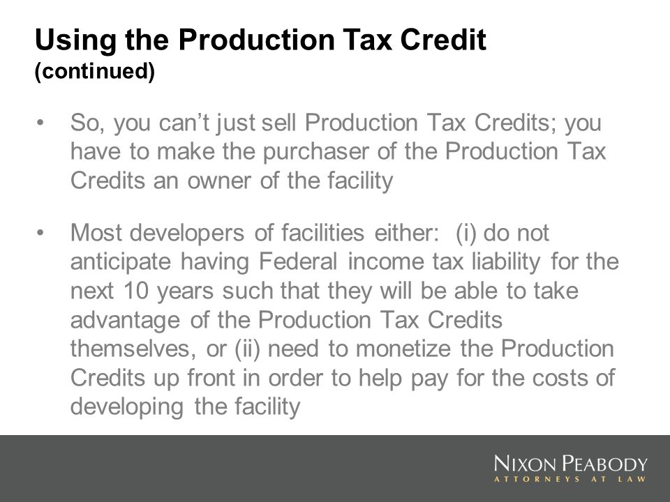 So, you cant just sell Production Tax Credits; you have to make the purchaser of the Production Tax Credits an owner of the facility Most developers of facilities either: (i) do not anticipate having Federal income tax liability for the next 10 years such that they will be able to take advantage of the Production Tax Credits themselves, or (ii) need to monetize the Production Credits up front in order to help pay for the costs of developing the facility Using the Production Tax Credit (continued)