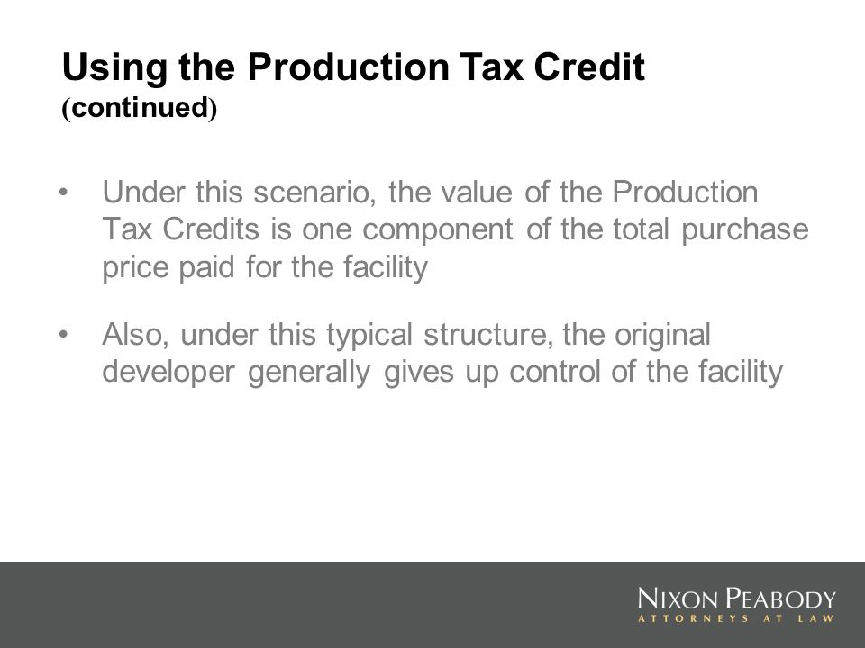 Under this scenario, the value of the Production Tax Credits is one component of the total purchase price paid for the facility Also, under this typical structure, the original developer generally gives up control of the facility Using the Production Tax Credit ( continued )