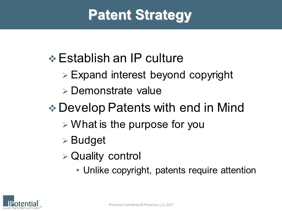 UNLOCK THE POTENTIAL OF YOUR IP SM IPotential Confidential © IPotential, LLC, 2007 Patent Strategy Establish an IP culture Expand interest beyond copyright Demonstrate value Develop Patents with end in Mind What is the purpose for you Budget Quality control Unlike copyright, patents require attention