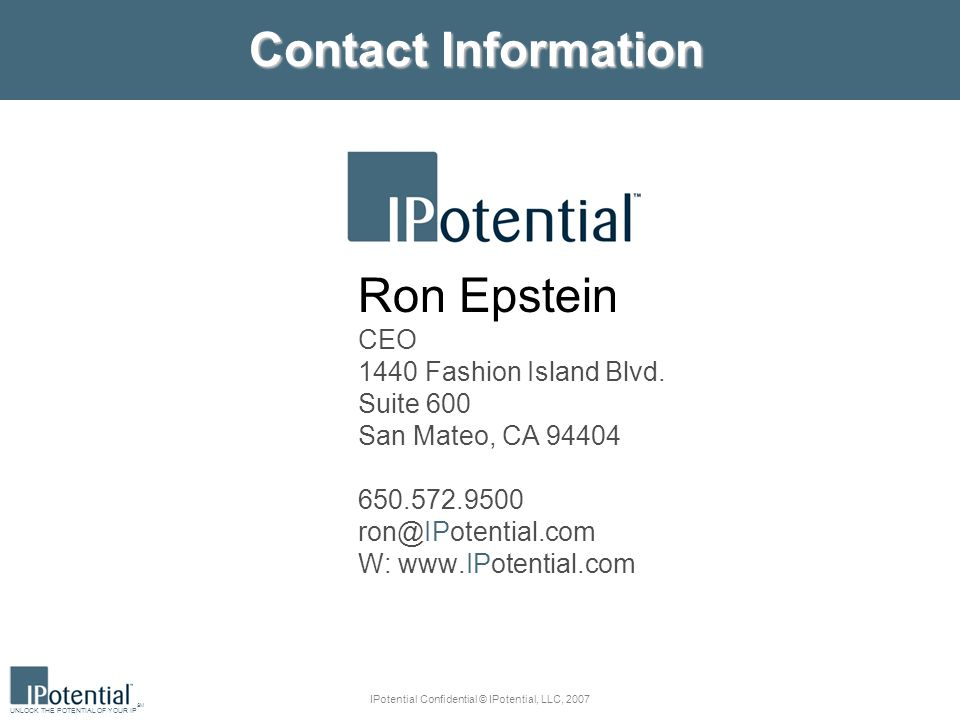 UNLOCK THE POTENTIAL OF YOUR IP SM IPotential Confidential © IPotential, LLC, 2007 Contact Information Ron Epstein CEO 1440 Fashion Island Blvd.
