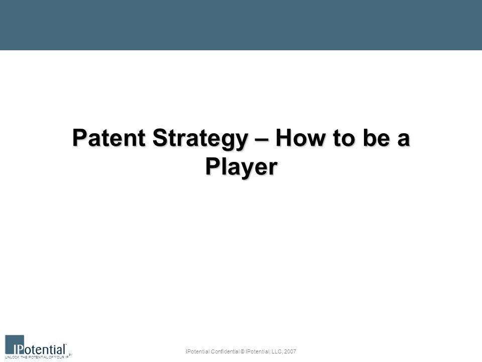 UNLOCK THE POTENTIAL OF YOUR IP SM IPotential Confidential © IPotential, LLC, 2007 Patent Strategy – How to be a Player
