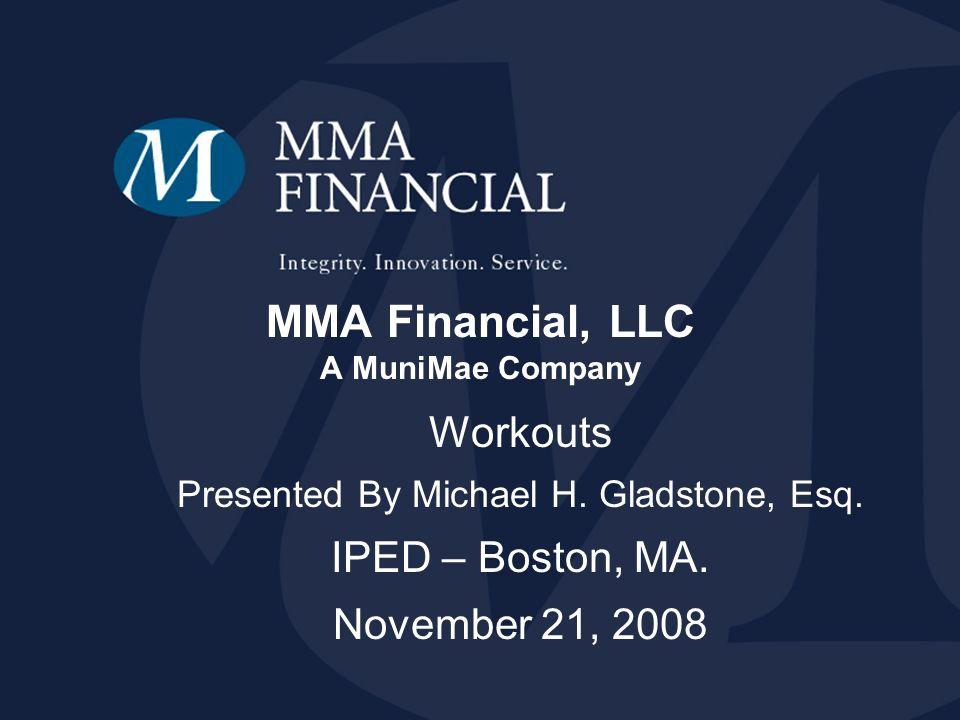 MMA Financial, LLC A MuniMae Company Workouts Presented By Michael H. Gladstone, Esq. IPED – Boston, MA. November 21, 2008