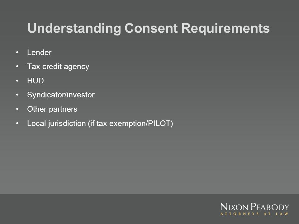 Understanding Consent Requirements Lender Tax credit agency HUD Syndicator/investor Other partners Local jurisdiction (if tax exemption/PILOT)