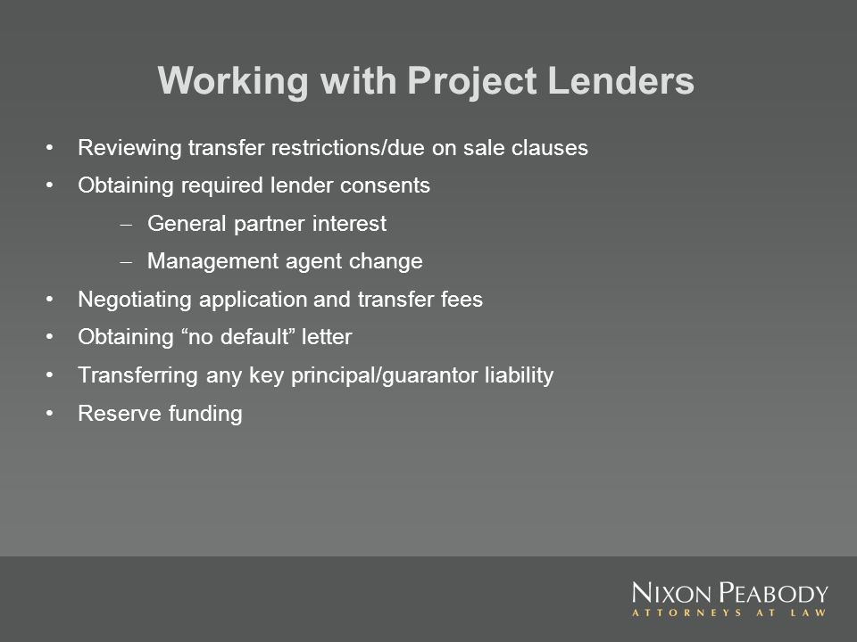 Working with Project Lenders Reviewing transfer restrictions/due on sale clauses Obtaining required lender consents – General partner interest – Management agent change Negotiating application and transfer fees Obtaining no default letter Transferring any key principal/guarantor liability Reserve funding