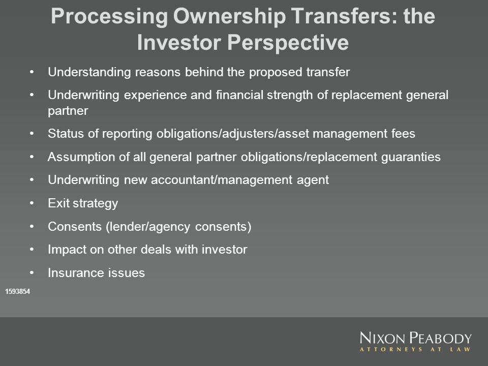 Processing Ownership Transfers: the Investor Perspective Understanding reasons behind the proposed transfer Underwriting experience and financial strength of replacement general partner Status of reporting obligations/adjusters/asset management fees Assumption of all general partner obligations/replacement guaranties Underwriting new accountant/management agent Exit strategy Consents (lender/agency consents) Impact on other deals with investor Insurance issues 1593854